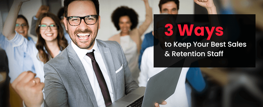 3 Ways to Keep Your Best Sales & Retention Staff